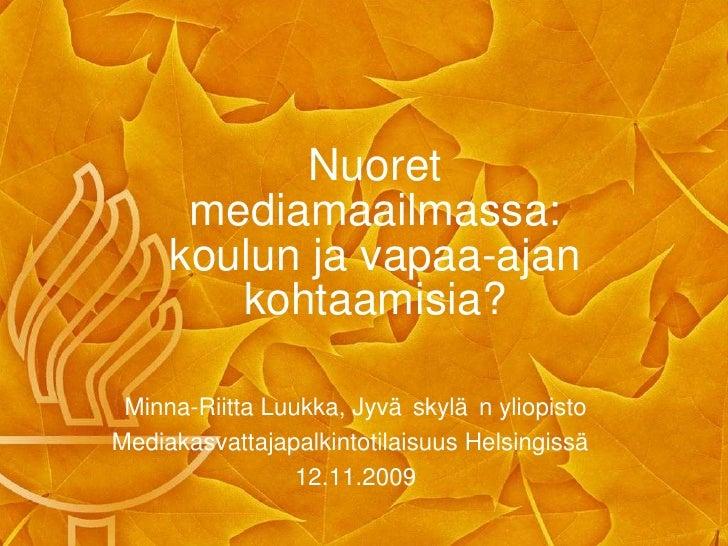 Nuoret mediamaailmassa: koulun ja vapaa-ajan kohtaamisia? <ul><li>Minna-Riitta Luukka, Jyväskylän yliopisto </li></ul><ul>...
