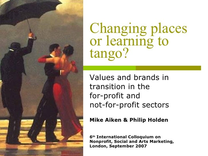 Changing places or learning to tango? Values and brands in transition in the  for-profit and  not-for-profit sectors Mike ...
