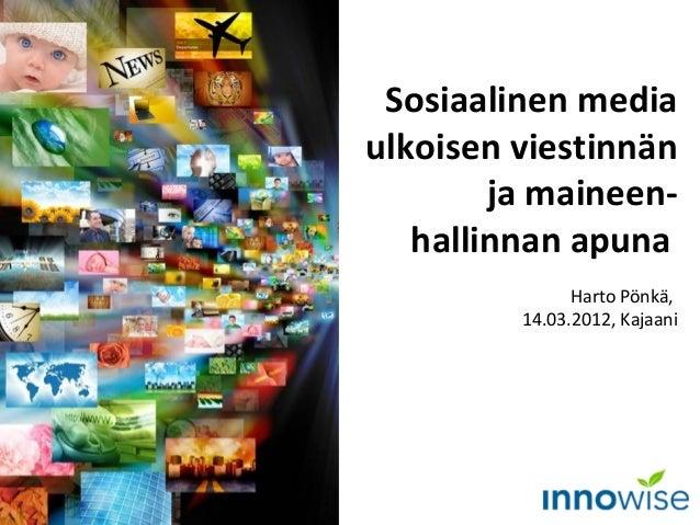 Sosiaalinen media ulkoisen viestinnän ja maineen- hallinnan apuna Harto Pönkä, 14.03.2012, Kajaani