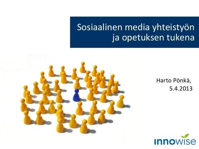 Sosiaalinen media yhteistyön         ja opetuksen tukena                  Harto Pönkä,                      5.4.2013