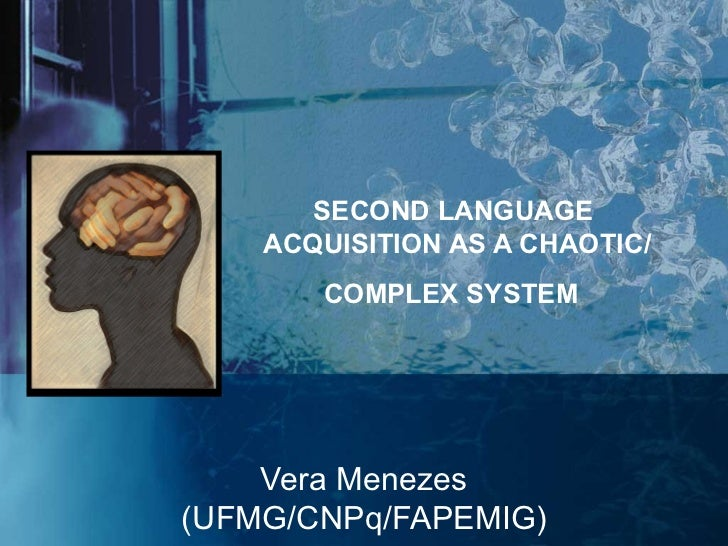 SECOND LANGUAGE    ACQUISITION AS A CHAOTIC/       COMPLEX SYSTEM    Vera Menezes(UFMG/CNPq/FAPEMIG)