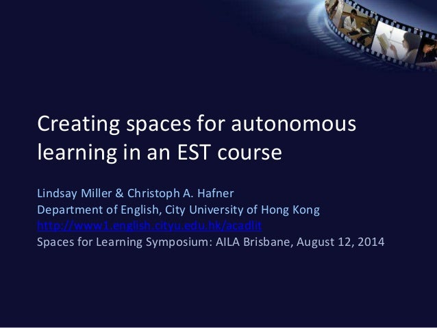 Creating spaces for autonomous  learning in an EST course  Lindsay Miller & Christoph A. Hafner  Department of English, Ci...