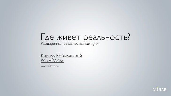 Где живет реальность? Расширенная реальность. наши дни   Кирилл Кобылянский РА «АЙЛАВ» www.ailove.ru
