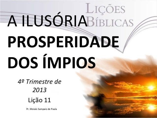 A ILUSÓRIA PROSPERIDADE DOS ÍMPIOS 4º Trimestre de 2013 Lição 11 Pr. Moisés Sampaio de Paula