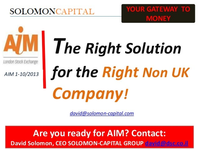 YOUR GATEWAY TO MONEY  The Right Solution AIM 1-10/2013  for the Right Non UK  Company! david@solomon-capital.com  Are you...