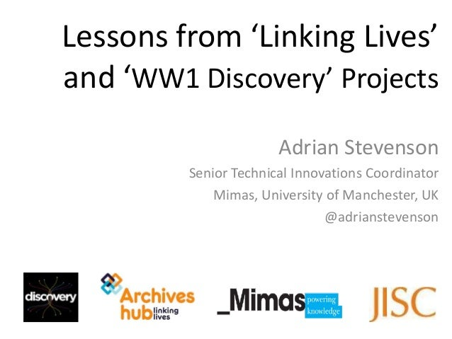 Lessons from 'Linking Lives'and 'WW1 Discovery' Projects                       Adrian Stevenson         Senior Technical I...