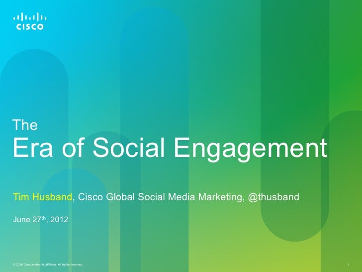 TheEra of Social EngagementTim Husband, Cisco Global Social Media Marketing, @thusbandJune 27th, 2012© 2010 Cisco and/or i...