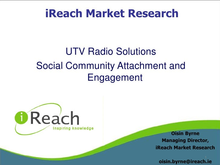 iReach Market Research<br />UTV Radio Solutions<br />Social Community Attachment and Engagement<br />Oisin Byrne<br />Mana...