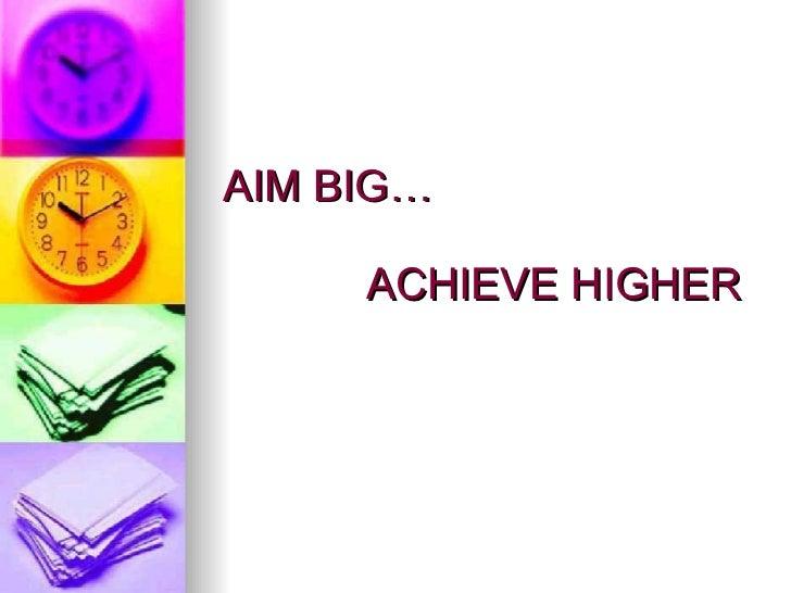 AIM BIG…   ACHIEVE HIGHER