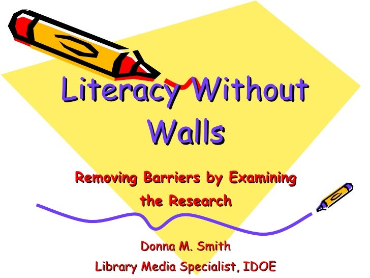 Literacy Without Walls Removing Barriers by Examining the Research Donna M. Smith Library Media Specialist, IDOE
