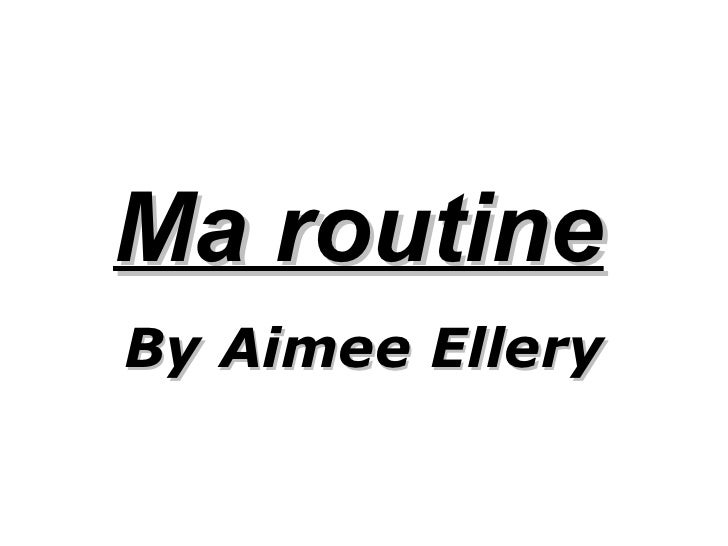Ma routine   By Aimee Ellery