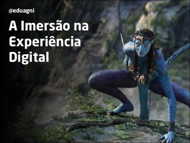 @eduagni  A Imersão na  Experiência  Digital