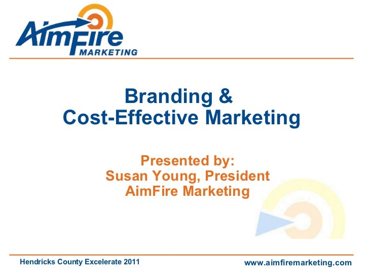 Branding &  Cost-Effective Marketing Presented by: Susan Young, President AimFire Marketing www.aimfiremarketing.com Hendr...