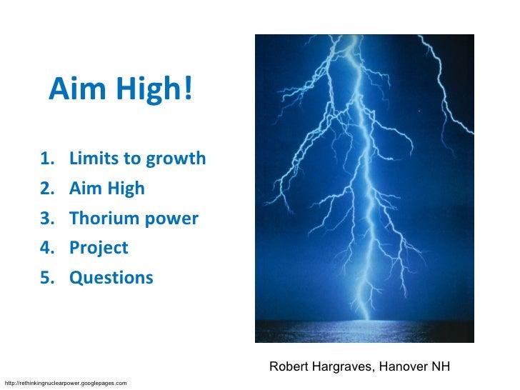 Aim High! <ul><li>Limits to growth </li></ul><ul><li>Thorium  </li></ul><ul><li>Experience </li></ul><ul><li>Aim High </li...