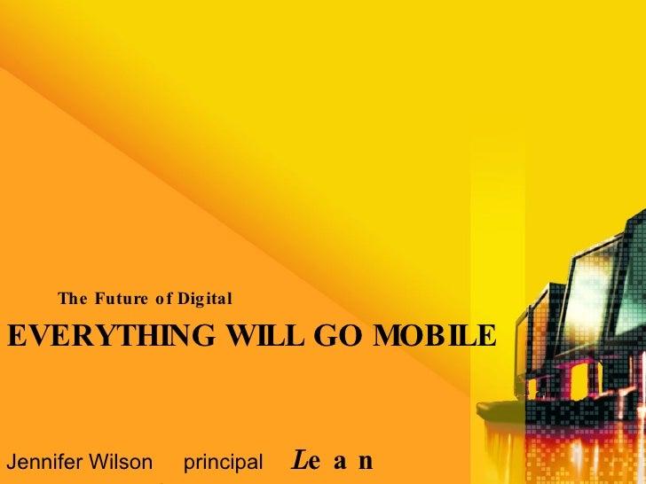 EVERYTHING WILL GO MOBILE <ul><li>The Future of Digital </li></ul>Jennifer Wilson  principal   L ean  F orwar d