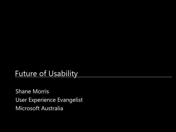 Future of Usability Shane Morris User Experience Evangelist Microsoft Australia