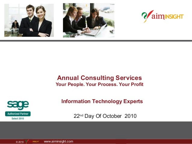 © 2010 www.aiminsight.com Annual Consulting Services Your People. Your Process. Your Profit 22nd Day Of October 2010 Infor...