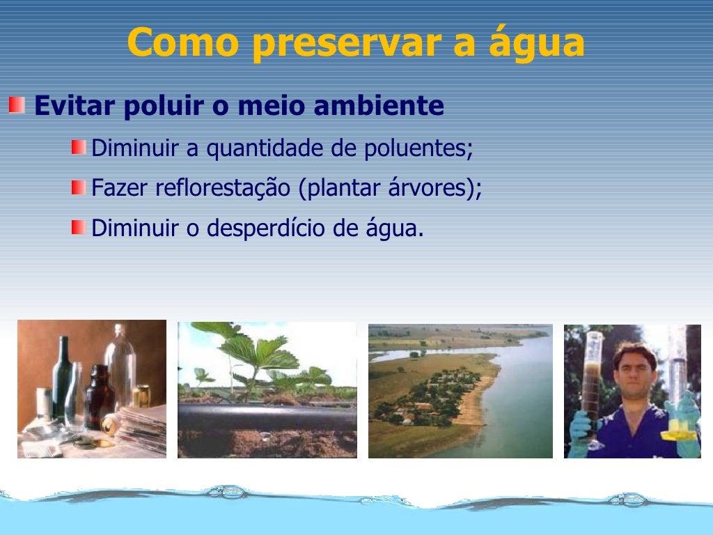 Como preservar a águaEvitar poluir o meio ambiente    Diminuir a quantidade de poluentes;    Fazer reflorestação (plantar ...
