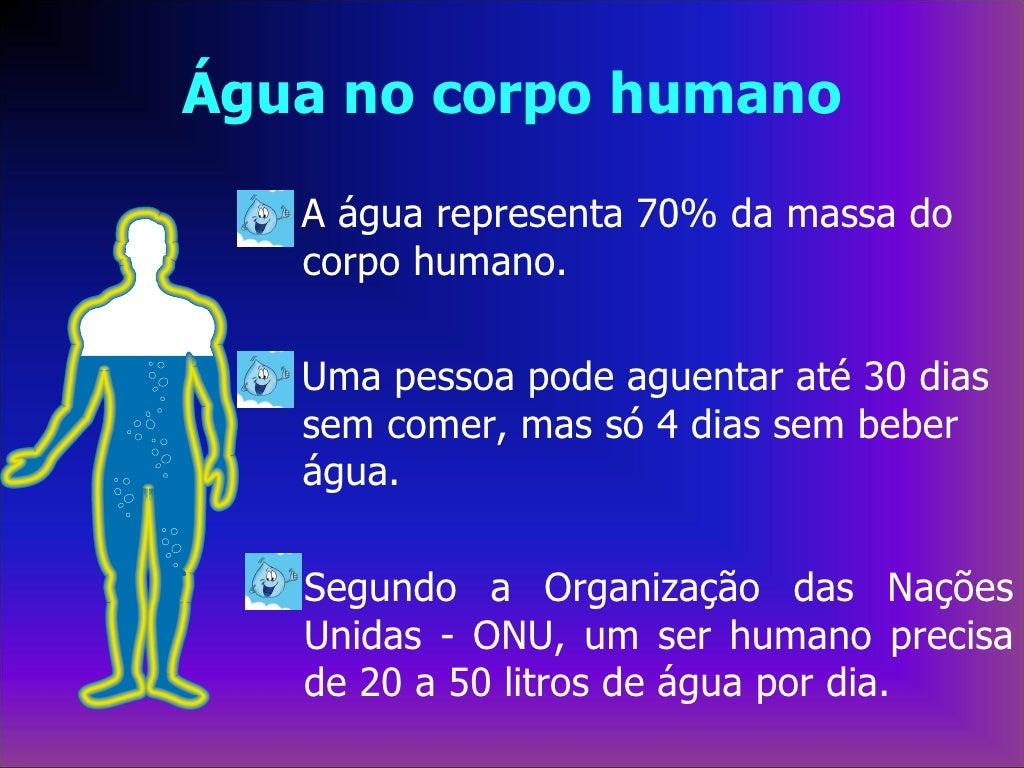 Água no corpo humano   A água representa 70% da massa do   corpo humano.   Uma pessoa pode aguentar até 30 dias   sem come...