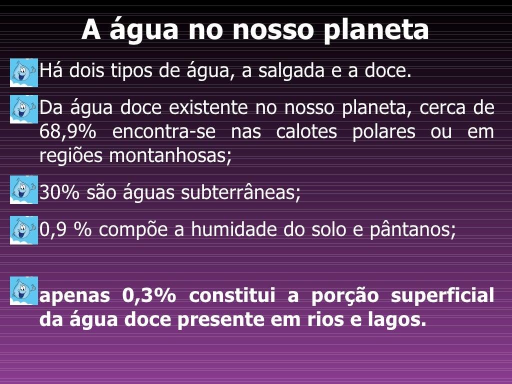 A água no nosso planetaHá dois tipos de água, a salgada e a doce.Da água doce existente no nosso planeta, cerca de68,9% en...