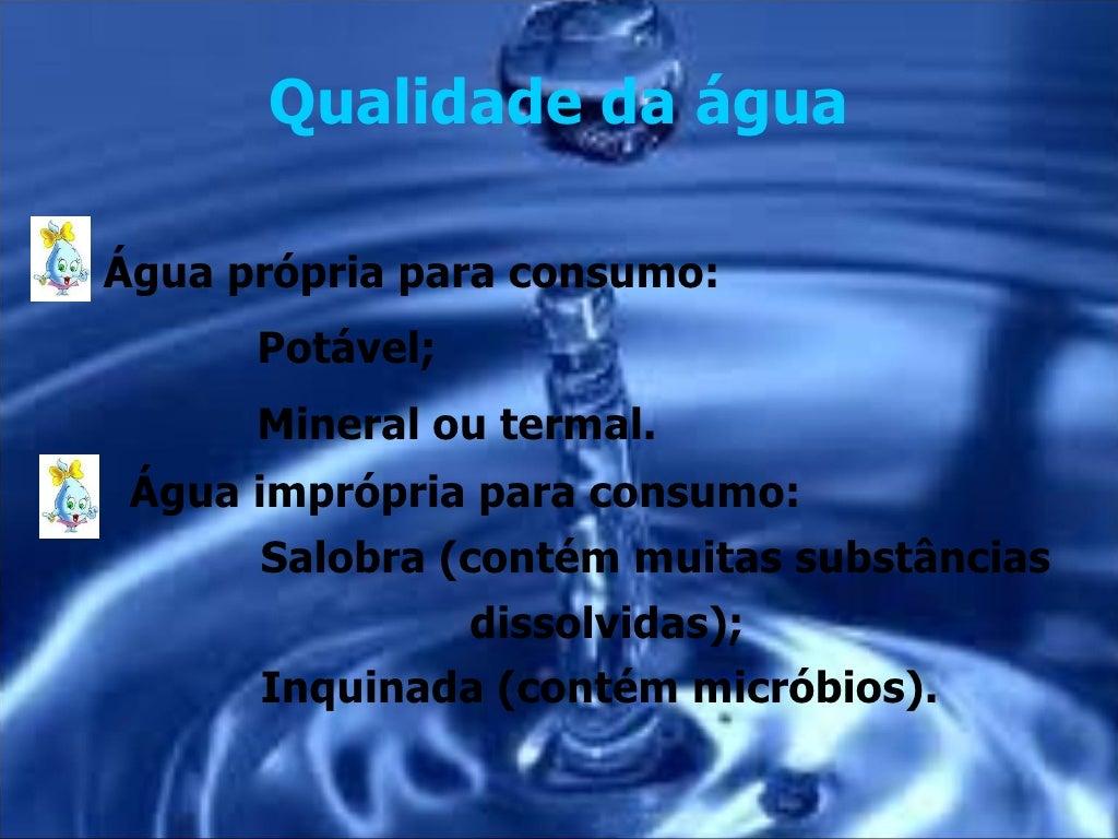 Qualidade da águaÁgua própria para consumo:      Potável;      Mineral ou termal. Água imprópria para consumo:       Salob...