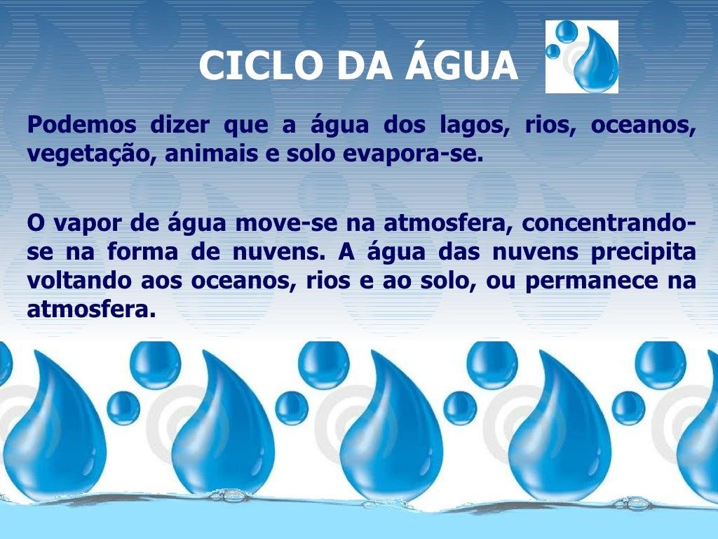 CICLO DA ÁGUAPodemos dizer que a água dos lagos, rios, oceanos,vegetação, animais e solo evapora-se.O vapor de água move-s...