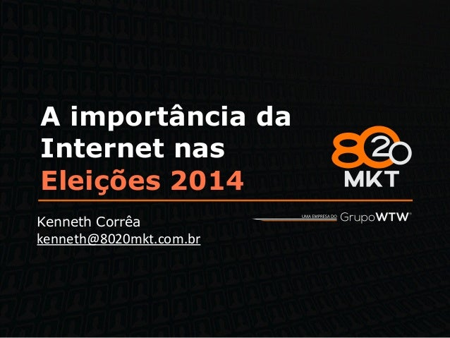 A importância da Internet nas Eleições 2014 Kenneth Corrêa kenneth@8020mkt.com.br