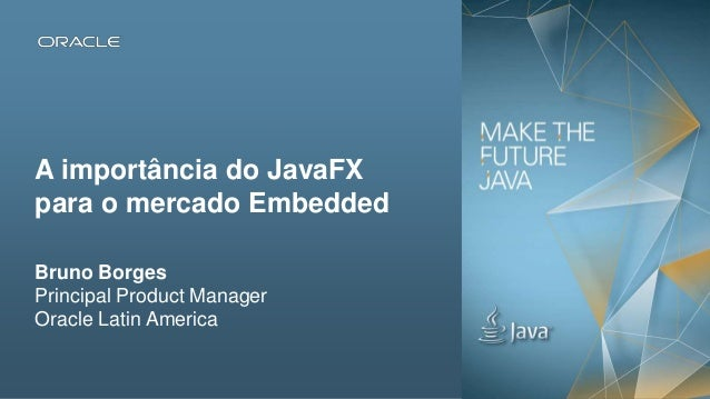 A importância do JavaFX para o mercado Embedded Bruno Borges Principal Product Manager Oracle Latin America  Copyright © 2...