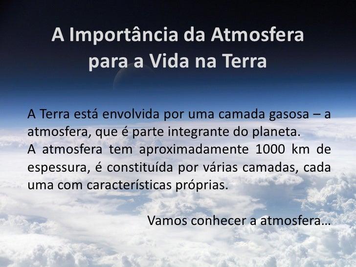 A Importância da Atmosfera       para a Vida na TerraA Terra está envolvida por uma camada gasosa – aatmosfera, que é part...