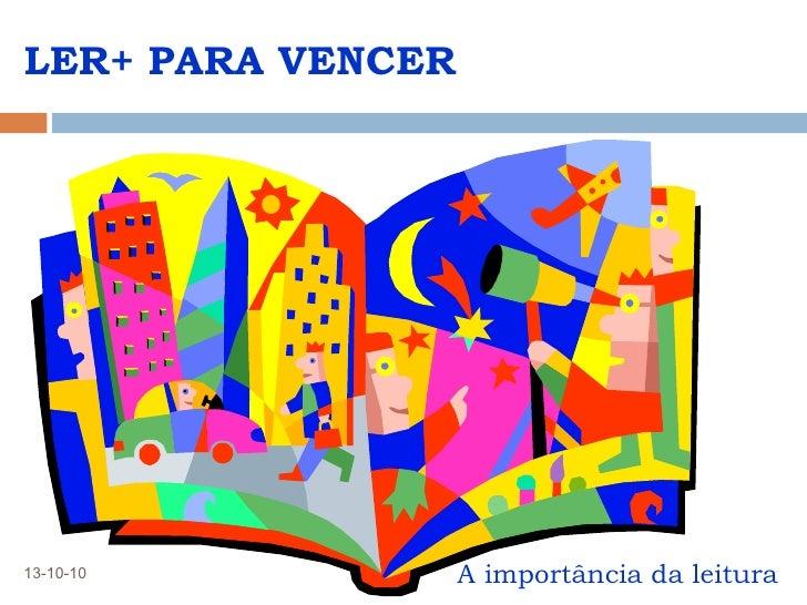 LER+ PARA VENCER <ul><li>A importância da leitura </li></ul>13-10-10