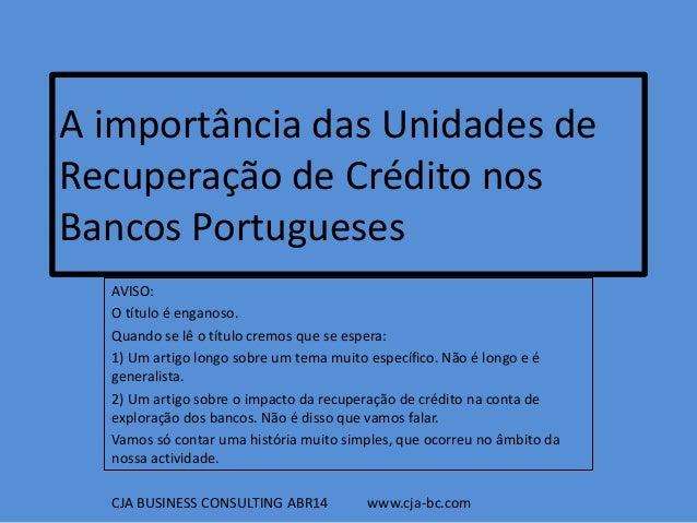 A importância das Unidades de Recuperação de Crédito nos Bancos Portugueses AVISO: O título é enganoso. Quando se lê o tít...