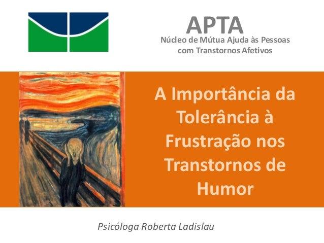 A Importância daTolerância àFrustração nosTranstornos deHumorAPTANúcleo de Mútua Ajuda às Pessoascom Transtornos AfetivosP...