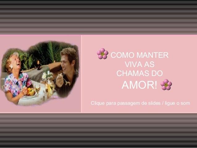 COMO MANTER VIVA AS CHAMAS DO  AMOR! Clique para passagem de slides / ligue o som