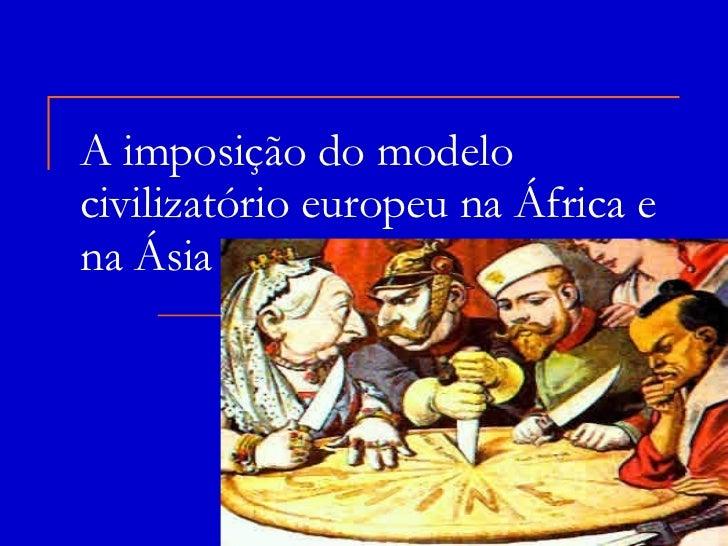 A imposição do modelo civilizatório europeu na África e na Ásia