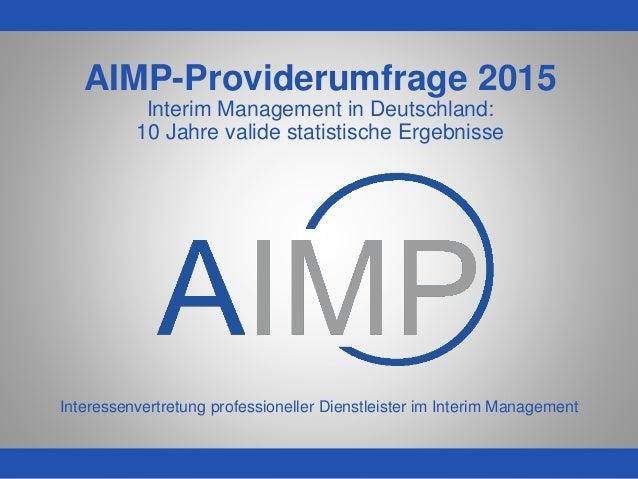 WWW.AIMP.DE AIMP-Providerumfrage 2015 Interim Management in Deutschland: 10 Jahre valide statistische Ergebnisse Interesse...