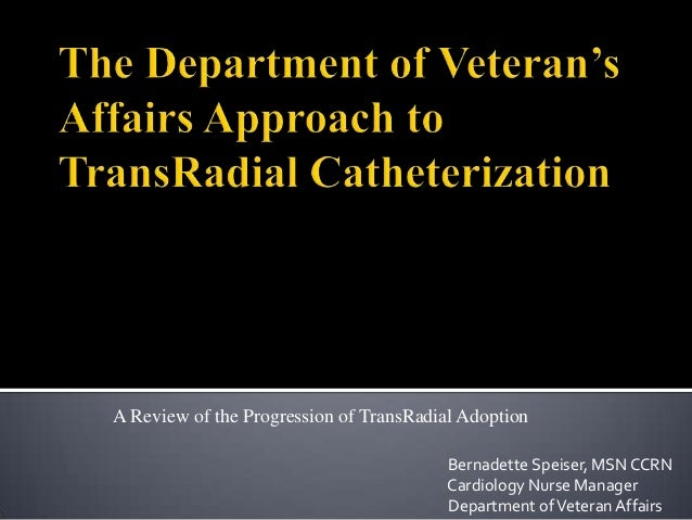 A Review of the Progression of TransRadial Adoption Bernadette Speiser, MSN CCRN Cardiology Nurse Manager Department of Ve...