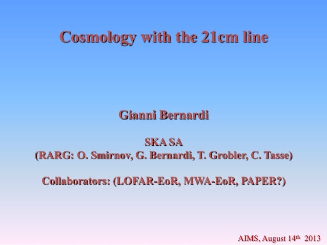 Cosmology with the 21cm line Gianni Bernardi SKA SA (RARG: O. Smirnov, G. Bernardi, T. Grobler, C. Tasse) Collaborators: (...