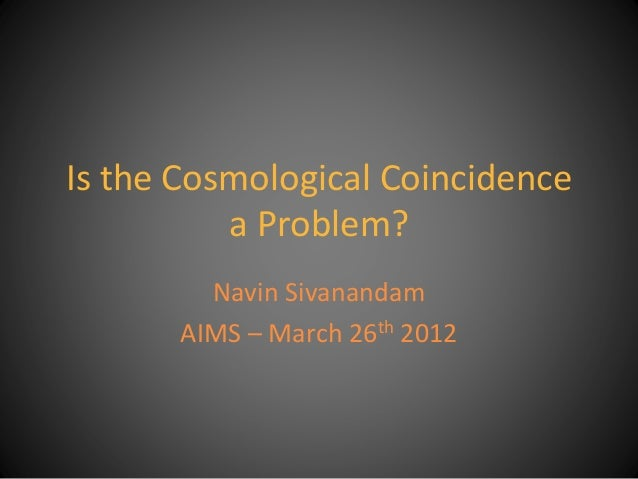 Is the Cosmological Coincidence a Problem? Navin Sivanandam AIMS – March 26th 2012