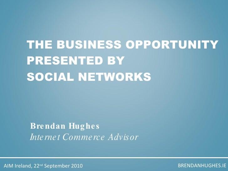 THE BUSINESS OPPORTUNITY PRESENTED BY  SOCIAL NETWORKS Brendan Hughes Internet Commerce Advisor BRENDANHUGHES.IE AIM Irela...