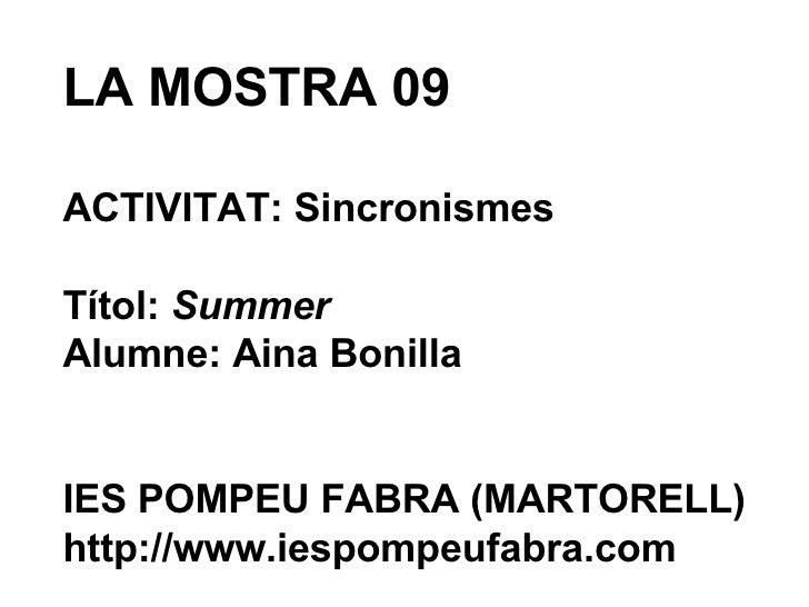 LA MOSTRA 09 ACTIVITAT: Sincronismes Títol:  Summer Alumne: Aina Bonilla IES POMPEU FABRA (MARTORELL) http://www.iespompeu...