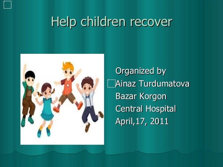 Help children recover <ul><li>Organized by </li></ul><ul><li>Ainaz Turdumatova  </li></ul><ul><li>Bazar Korgon  </li></ul>...