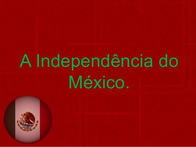 A Independência do México.