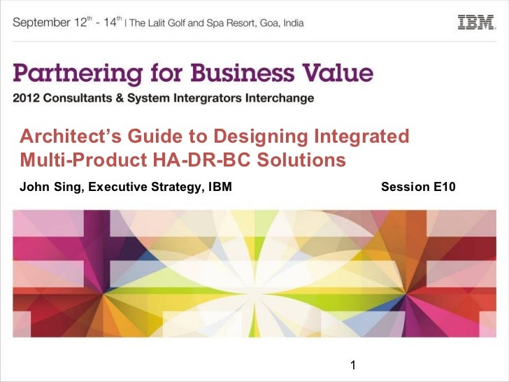 Architect's Guide to Designing IntegratedMulti-Product HA-DR-BC SolutionsJohn Sing, Executive Strategy, IBM       Session ...