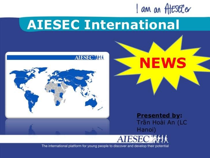 AIESEC International NEWS Presented by :  Trần Hoài An (LC Hanoi)