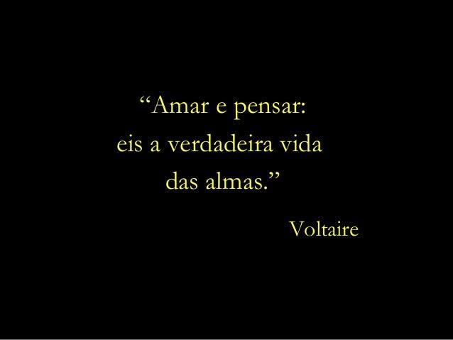 """Amar e pensar:  eis a verdadeira vida  das almas.""  Voltaire"