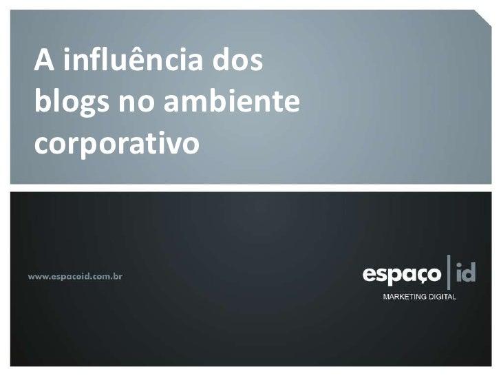 A influência dos blogs corpativos     A influência dos   blogs no ambiente   corporativo