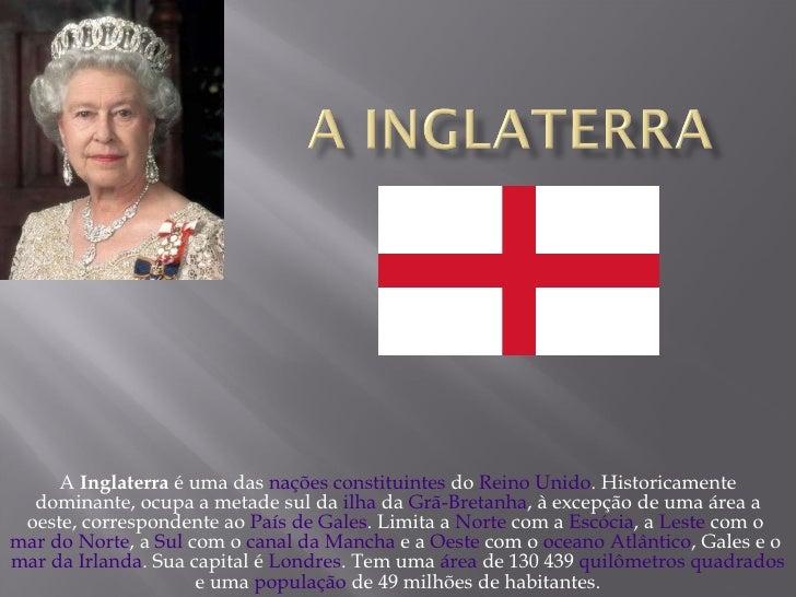 A  Inglaterra  é uma das  nações constituintes  do  Reino Unido . Historicamente dominante, ocupa a metade sul da  ilha  d...