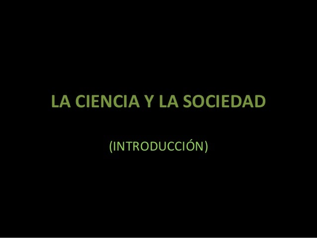 LA CIENCIA Y LA SOCIEDAD (INTRODUCCIÓN)