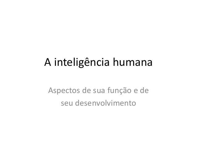 A inteligência humana  Aspectos de sua função e de  seu desenvolvimento