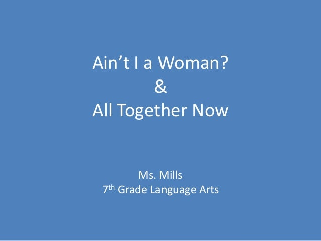 Ain't I a Woman?         &All Together Now         Ms. Mills 7th Grade Language Arts